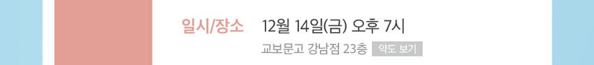 일시/장소 - 12월 14일(금) 오후 7시 교보문고 강남점 23층