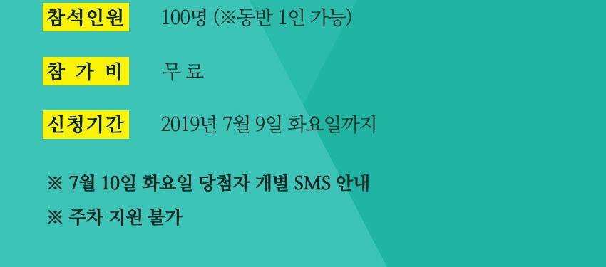 참석인원:100명(동반 1인 가능) / 참가비:무료 / 신청기간:2019년 7월 9일 화요일까지 (※ 7월 10일 화요일 당첨자 개별 SMS 안내 ※ 주차 지원 불가)